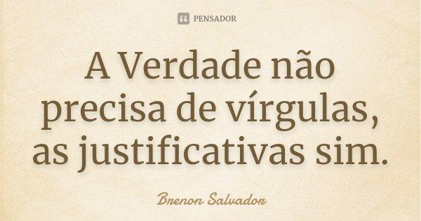A Verdade não precisa de vírgulas, as justificativas sim.... Frase de Brenon Salvador.