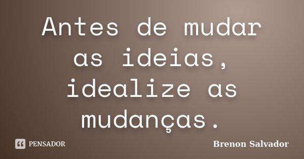 Antes de mudar as ideias, idealize as mudanças.... Frase de Brenon Salvador.