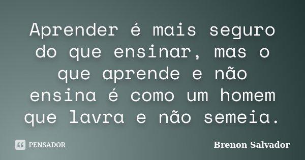 Aprender é mais seguro do que ensinar, mas o que aprende e não ensina é como um homem que lavra e não semeia.... Frase de Brenon Salvador.