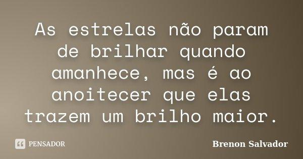 As estrelas não param de brilhar quando amanhece, mas é ao anoitecer que elas trazem um brilho maior.... Frase de Brenon Salvador.