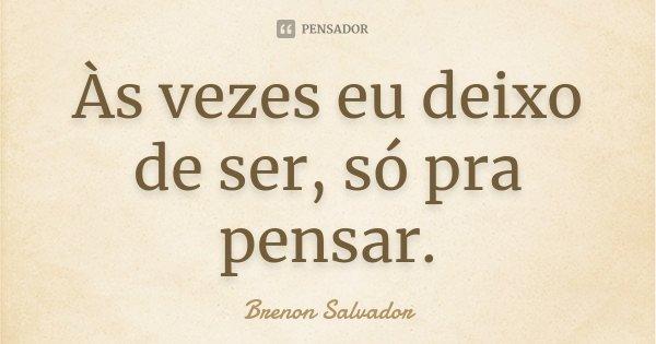 Às vezes eu deixo de ser, só pra pensar.... Frase de Brenon Salvador.