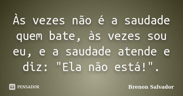 """Às vezes não é a saudade quem bate, às vezes sou eu, e a saudade atende e diz: """"Ela não está!"""".... Frase de Brenon Salvador."""