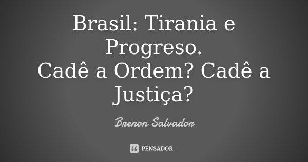 Brasil: Tirania e Progreso. Cadê a Ordem? Cadê a Justiça?... Frase de Brenon Salvador.