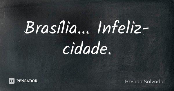 Brasília... Infeliz-cidade.... Frase de Brenon Salvador.
