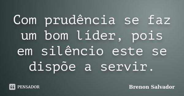 Com prudência se faz um bom líder, pois em silêncio este se dispõe a servir.... Frase de Brenon Salvador.