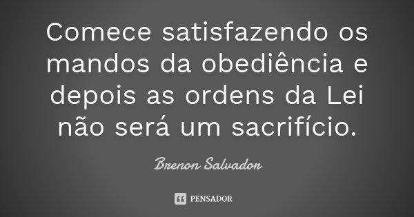 Comece satisfazendo os mandos da obediência e depois as ordens da Lei não será um sacrifício.... Frase de Brenon Salvador.