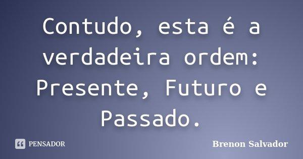 Contudo, esta é a verdadeira ordem: Presente, Futuro e Passado.... Frase de Brenon Salvador.