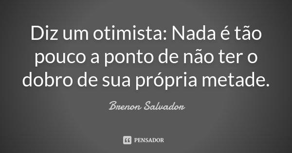 Diz um otimista: Nada é tão pouco a ponto de não ter o dobro de sua própria metade.... Frase de Brenon Salvador.