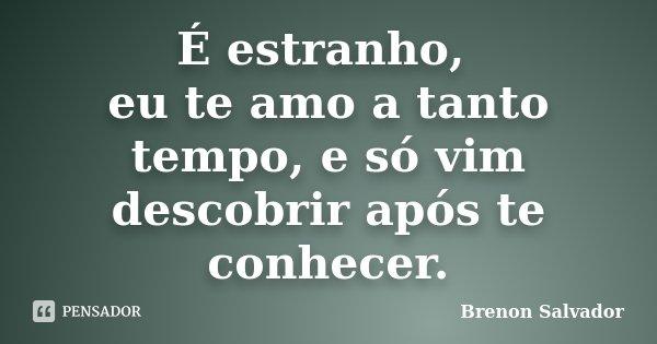 É estranho, eu te amo a tanto tempo, e só vim descobrir após te conhecer.... Frase de Brenon Salvador.