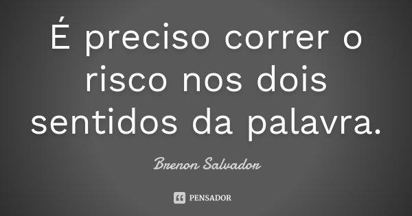 É preciso correr o risco nos dois sentidos da palavra.... Frase de Brenon Salvador.