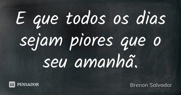 E que todos os dias sejam piores que o seu amanhã.... Frase de Brenon Salvador.