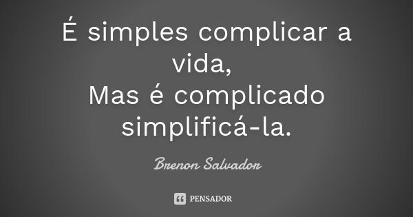 É simples complicar a vida, Mas é complicado simplifica-la.... Frase de Brenon Salvador.