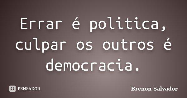 Errar é politica, culpar os outros é democracia.... Frase de Brenon Salvador.