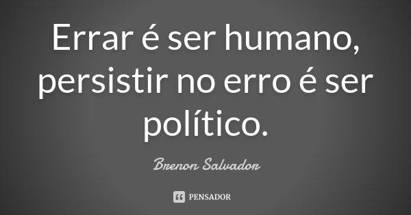 Errar é ser humano, persistir no erro é ser politico.... Frase de Brenon Salvador.