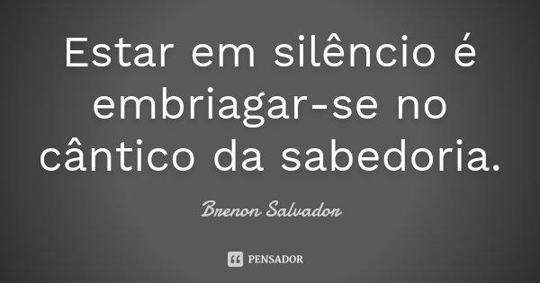Estar em silêncio é embriagar-se no cântico da sabedoria.... Frase de Brenon Salvador.