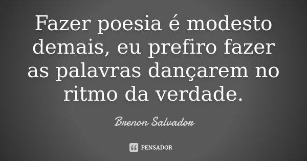 Fazer poesia é modesto demais, eu prefiro fazer as palavras dançarem no ritmo da verdade.... Frase de Brenon Salvador.