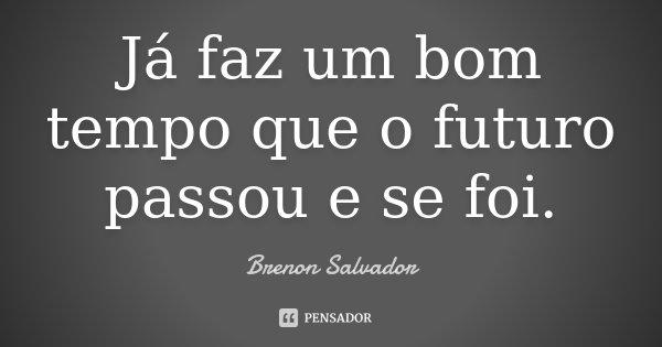 Já faz um bom tempo que o futuro passou e se foi.... Frase de Brenon Salvador.