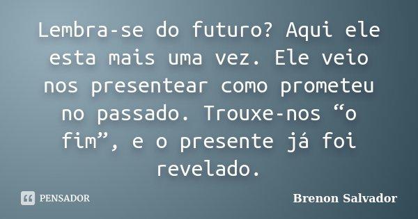 """Lembra-se do futuro? Aqui ele esta mais uma vez. Ele veio nos presentear como prometeu no passado. Trouxe-nos """"o fim"""", e o presente já foi revelado.... Frase de Brenon Salvador."""