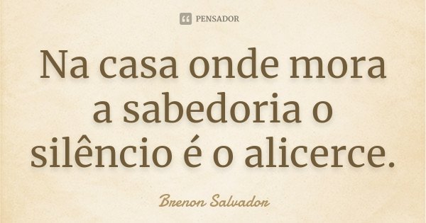 Na casa onde mora a sabedoria o silêncio é o alicerce.... Frase de Brenon Salvador.