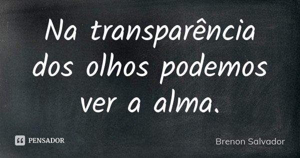 Na transparência dos olhos podemos ver a alma.... Frase de Brenon Salvador.