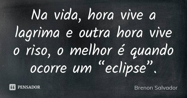 """Na vida, hora vive a lagrima e outra hora vive o riso, o melhor é quando ocorre um """"eclipse"""".... Frase de Brenon Salvador."""