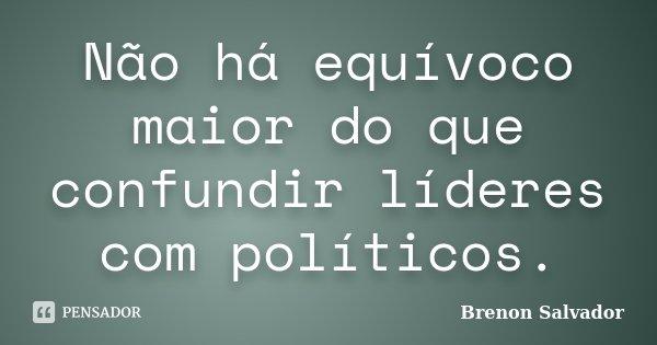 Não há equívoco maior do que confundir líderes com políticos.... Frase de Brenon Salvador.