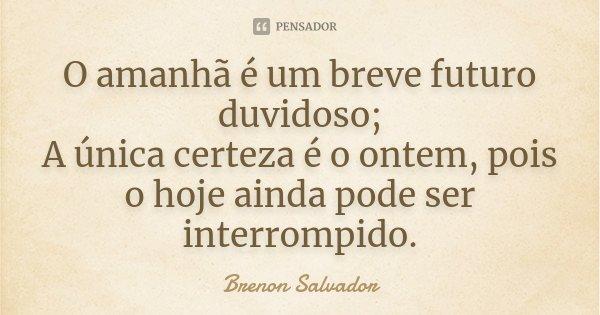 O amanhã é um breve futuro duvidoso; A única certeza é o ontem, pois o hoje ainda pode ser interrompido.... Frase de Brenon Salvador.