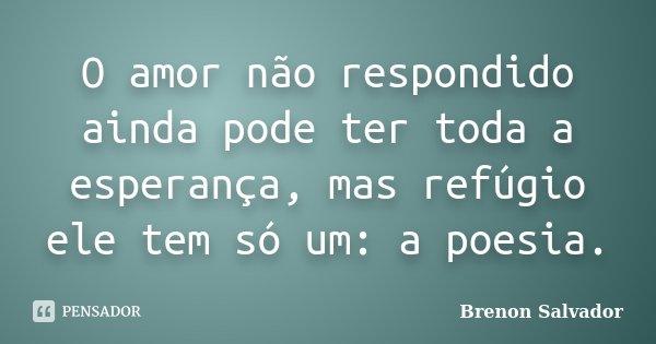 O amor não respondido ainda pode ter toda a esperança, mas refúgio ele tem só um: a poesia.... Frase de Brenon Salvador.