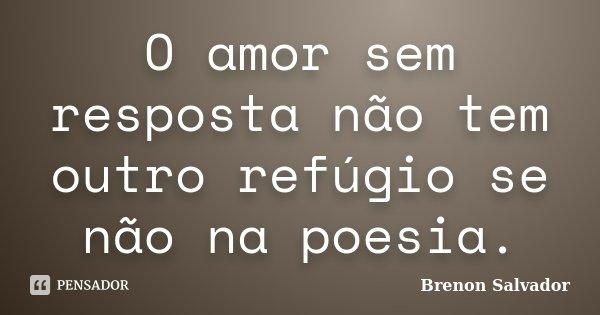O amor sem resposta não tem outro refúgio se não na poesia.... Frase de Brenon Salvador.