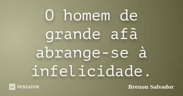 O homem de grande afã abrange-se à infelicidade.... Frase de Brenon Salvador.