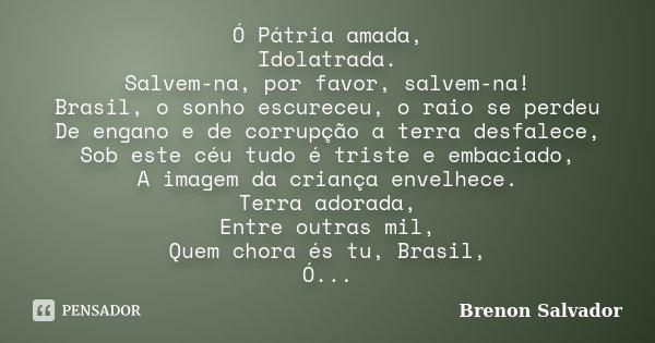 Ó Pátria amada, Idolatrada. Salvem-na, por favor, salvem-na! Brasil, o sonho escureceu, o raio se perdeu De engano e de corrupção a terra desfalece, Sob este cé... Frase de Brenon Salvador.