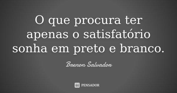 O que procura ter apenas o satisfatório sonha em preto e branco.... Frase de Brenon Salvador.
