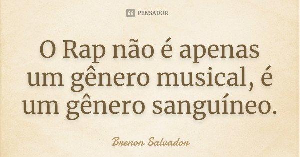 O Rap não é apenas um gênero musical, é um gênero sanguíneo.... Frase de Brenon Salvador.