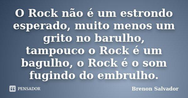 O Rock não é um estrondo esperado, muito menos um grito no barulho, tampouco o Rock é um bagulho, o Rock é o som fugindo do embrulho.... Frase de Brenon Salvador.
