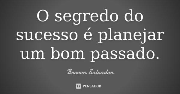 O segredo do sucesso é planejar um bom passado.... Frase de Brenon Salvador.