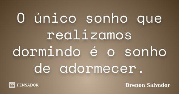 O único sonho que realizamos dormindo é o sonho de adormecer.... Frase de Brenon Salvador.