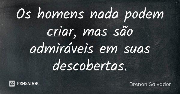 Os homens nada podem criar, mas são admiráveis em suas descobertas.... Frase de Brenon Salvador.