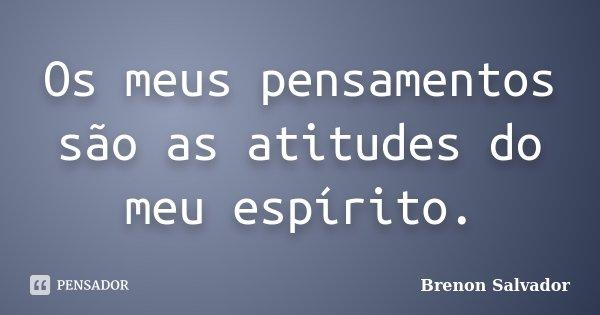 Os meus pensamentos são as atitudes do meu espírito.... Frase de Brenon Salvador.