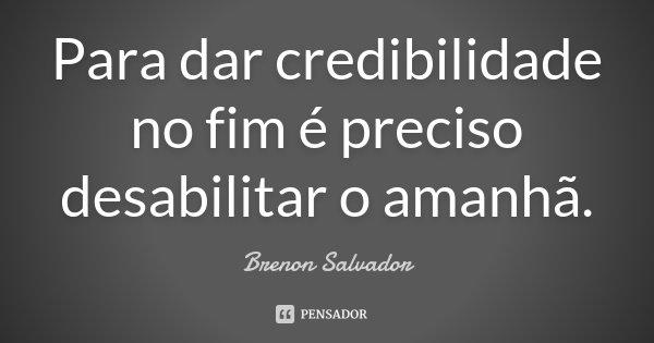 Para dar credibilidade no fim é preciso desabilitar o amanhã.... Frase de Brenon Salvador.