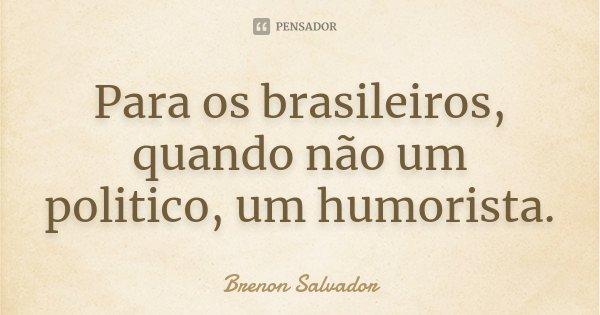 Para os brasileiros, quando não um politico, um humorista.... Frase de Brenon Salvador.