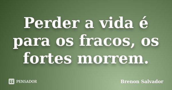 Perder a vida é para os fracos, os fortes morrem.... Frase de Brenon Salvador.