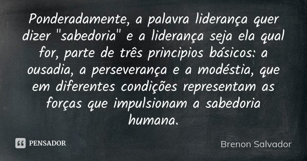 """Ponderadamente, a palavra liderança quer dizer """"sabedoria"""" e a liderança seja ela qual for, parte de três principios básicos: a ousadia, a perseveranç... Frase de Brenon Salvador."""
