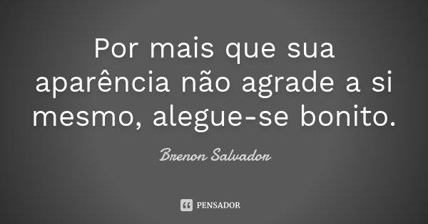 Por mais que sua aparência não agrade a si mesmo, alegue-se bonito.... Frase de Brenon Salvador.