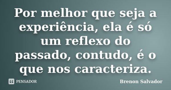 Por melhor que seja a experiência, ela é só um reflexo do passado, contudo, é o que nos caracteriza.... Frase de Brenon Salvador.