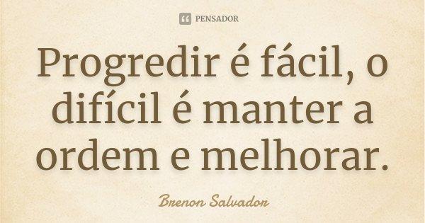 Progredir é fácil, o difícil é manter a ordem e melhorar.... Frase de Brenon Salvador.