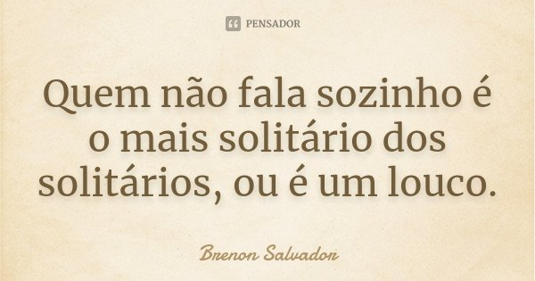 Quem não fala sozinho é o mais solitário dos solitários, ou é um louco.... Frase de Brenon Salvador.