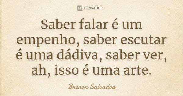 Saber falar é um empenho, saber escutar é uma dádiva, saber ver, ah, isso é uma arte.... Frase de Brenon Salvador.
