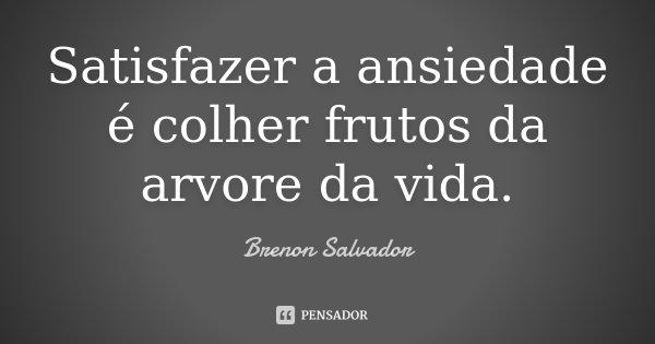 Satisfazer a ansiedade é colher frutos da arvore da vida.... Frase de Brenon Salvador.