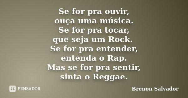 Se for pra ouvir, ouça uma música. Se for pra tocar, que seja um Rock. Se for pra entender, entenda o Rap. Mas se for pra sentir, sinta o Reggae.... Frase de Brenon Salvador.