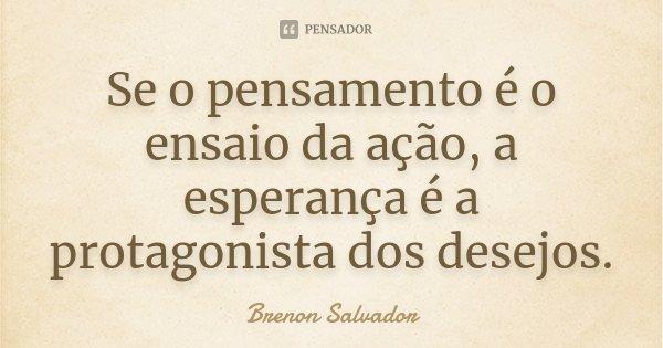Se o pensamento é o ensaio da ação, a esperança é a protagonista dos desejos.... Frase de Brenon Salvador.